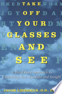 """Take Off Your Glasses and See: A Mind/Body Approach to Expanding Your Eyesight and Insight"" by Jacob Liberman"