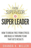 link to From supervisor to super leader : how to break free from stress and build a thriving team that gets results in the TCC library catalog