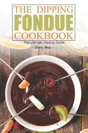 The Dipping Fondue Cookbook  The Ultimate Dipping Guide