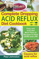 Complete Dropping Acid Reflux Diet Cookbook: Easy Anti Acid Diet Meal Plans & Recipes to Heal Gerd and Lpr. Causes for Acid Reflux.