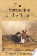 """The Destruction of the Bison: An Environmental History, 1750-1920"" by Andrew C. Isenberg"