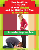 How to Attract the Guy of Your Dreams and Get Him to Beg You to Marry Him In Sixty Days or Less