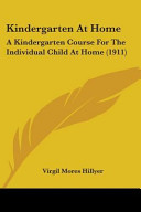 Kindergarten at Home, A Kindergarten Course for the Individual Child at Home by Virgil Mores Hillyer PDF