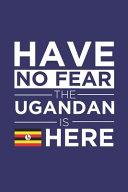 Have No Fear The Ugandan Is Here Journal Ugandan Pride Uganda Proud Patriotic 120 Pages 6 X 9 Notebook