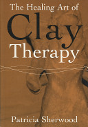 The healing art of clay therapy [electronic resource] / Patricia Sherwood.