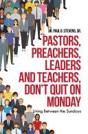 Pastors  Preachers  Leaders and Teachers  Don   t Quit on Monday