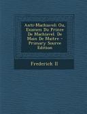 Anti MacHiavel  Ou  Examen Du Prince de MacHiavel  de Main de Maitre   Primary Source Edition