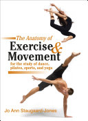 The Anatomy of Exercise and Movement for the Study of Dance  Pilates  Sports  and Yoga