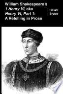 William Shakespeare  s  1 Henry VI   aka  Henry VI  Part 1   A Retelling in Prose