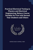 Practical Electrical Testing in Physics and Electrical Engineering  Being a Course Suitable for First and Second Year Students and Others