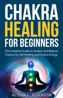 Chakra Healing For Beginners  The Complete Guide to Awaken and Balance Chakras for Self Healing and Positive Energy