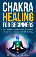 Chakra Healing For Beginners: The Complete Guide to Awaken and Balance Chakras for Self Healing and Positive Energy Pdf/ePub eBook
