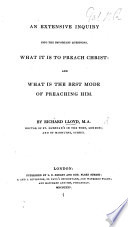 An Extensive Inquiry Into the Important Questions  what it is to Preach Christ  and what is the Best Mode of Preaching Him