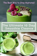 The Ultimate 10 Day Smoothie Cleanse