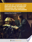 Adaptive Hot Cognition  How Emotion Drives Information Processing and Cognition Steers Affective Processing