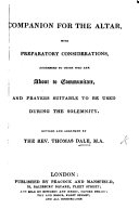 Companion for the Altar  with preparatory considerations  addressed to those who are about to communicate  and prayers suitable to be used during the solemnity  Revised and arranged by the Rev  Thomas Dale