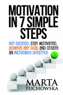 Motivation in 7 Simple Steps: Get Excited, Stay Motivated, Achieve Any Goal and Create an Incredible Lifestyle