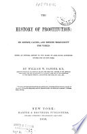 The History of Prostitution : Its Extent, Causes, and Effects Throughout the World. (Being an Official Report to the Board of Alms-house Governors of the City of New York)