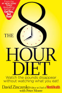 The 8 Hour Diet: watch the pounds disappear without watching what you eat!