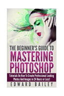 Photoshop  the Beginners Guide to Mastering Photoshop Book