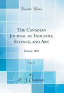 The Canadian Journal of Industry  Science  and Art  Vol  37 Book