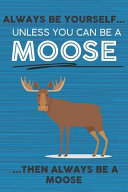 Always Be Yourself Unless You Can Be a Moose Then Always Be a Moose