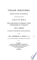Village Discourses Doctrinal Practical And Experimental Including Lectures Upon Some Points Of Christian Verity Controverted By Unitarians And A Sermon On Behalf Of The Moravian Church And Missions