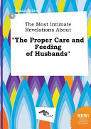 The Most Intimate Revelations about the Proper Care and Feeding of Husbands Book