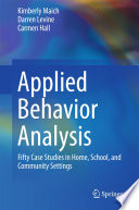 """Applied Behavior Analysis: Fifty Case Studies in Home, School, and Community Settings"" by Kimberly Maich, Darren Levine, Carmen Hall"