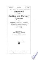 Interviews On The Banking And Currency Systems Of England Scotland France Germany Switzerland And Italy