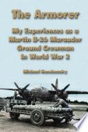 The Armorer  My Experiences as a Martin B 26 Marauder Ground Crewman In World War 2