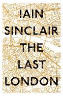 The Last London by Iain Sinclair