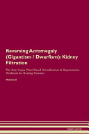 Reversing Acromegaly (Gigantism / Dwarfism): Kidney Filtration The Raw Vegan Plant-Based Detoxification & Regeneration Workbook for Healing Patients.