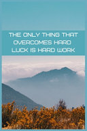 The Only Thing That Overcomes Hard Luck Is Hard Work