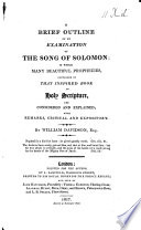 A Brief Outline Of An Examination Of The Song Of Solomon In Which Many Prophecies Contained In That Inspired Book Are Considered And Explained With Remarks Critical And Expository By William Davidson With The Text  PDF