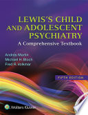 """Lewis's Child and Adolescent Psychiatry: A Comprehensive Textbook"" by Andrés Martin, Fred R. Volkmar, Michael H. Bloch"
