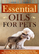 Essential Oils for Pets Discover The Top 9 Amazing Essential Oils That Have Naturally Healing Properties For Pets
