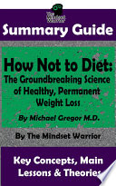 Summary How Not To Diet The Groundbreaking Science Of Healthy Permanent Weight Loss By Michael Greger M D The Mw Summary Guide