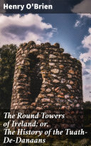 The Round Towers of Ireland; or, The History of the Tuath-De-Danaans Pdf/ePub eBook