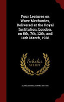 Four Lectures on Wave Mechanics, Delivered at the Royal Institution, London, on 5th, 7th, 12th, and 14th March, 1928