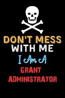 Don t Mess with Me I Am a GRANT ADMINISTRATOR   Funny GRANT ADMINISTRATOR Notebook and Journal Gift Ideas