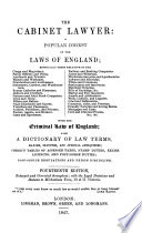 The Cabinet Lawyer, or a popular digest of the Laws of England ... with the criminal law. Also, a dictionary of law terms, etc. With a preface signed J. W., i.e. John Wade