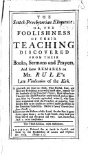 The Scotch Presbyterian Eloquence; Or, The Foolishness of Their Teaching Discovered from Their Books, Sermons and Prayers, and Some Remarks on Mr. Rule's Late Vindication of the Kirk ... The Third Edition, with Additions. [The Dedication Signed: Jacob Curate.]