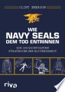 Wie Navy SEALS dem Tod entrinnen  : Die 100 wichtigsten Strategien der Eliteeinheit