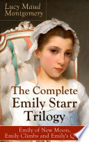 The Complete Emily Starr Trilogy  Emily of New Moon  Emily Climbs and Emily s Quest