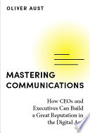 Mastering Communications - How CEOs and Executives Can Build a Great Reputation in the Digital Age