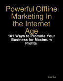 Powerful Offline Marketing In the Internet Age   101 Ways to Promote Your Business for Maximum Profits