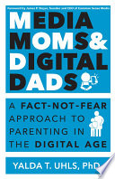 Media Moms & Digital Dads  : A Fact-Not-Fear Approach to Parenting in the Digital Age