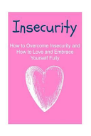 Insecurity: How to Overcome Insecurity and How to Love and Embrace Yourself Fully