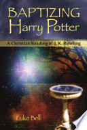 Baptizing Harry Potter: A Christian Reading Of J.k. Rowling